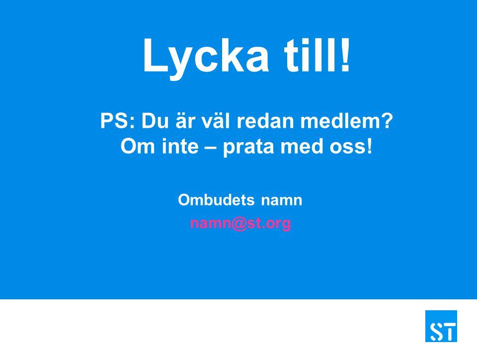 Ombudets namn namn@st.org Lycka till! PS: Du är väl redan medlem? Om inte – prata med oss!
