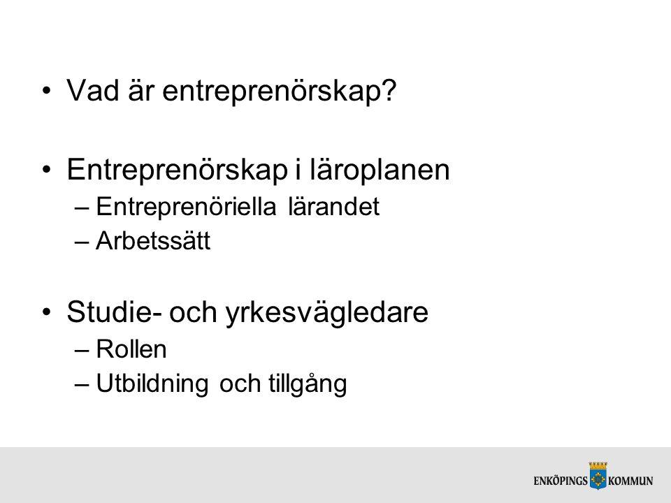 Vad är entreprenörskap? Entreprenörskap i läroplanen –Entreprenöriella lärandet –Arbetssätt Studie- och yrkesvägledare –Rollen –Utbildning och tillgån