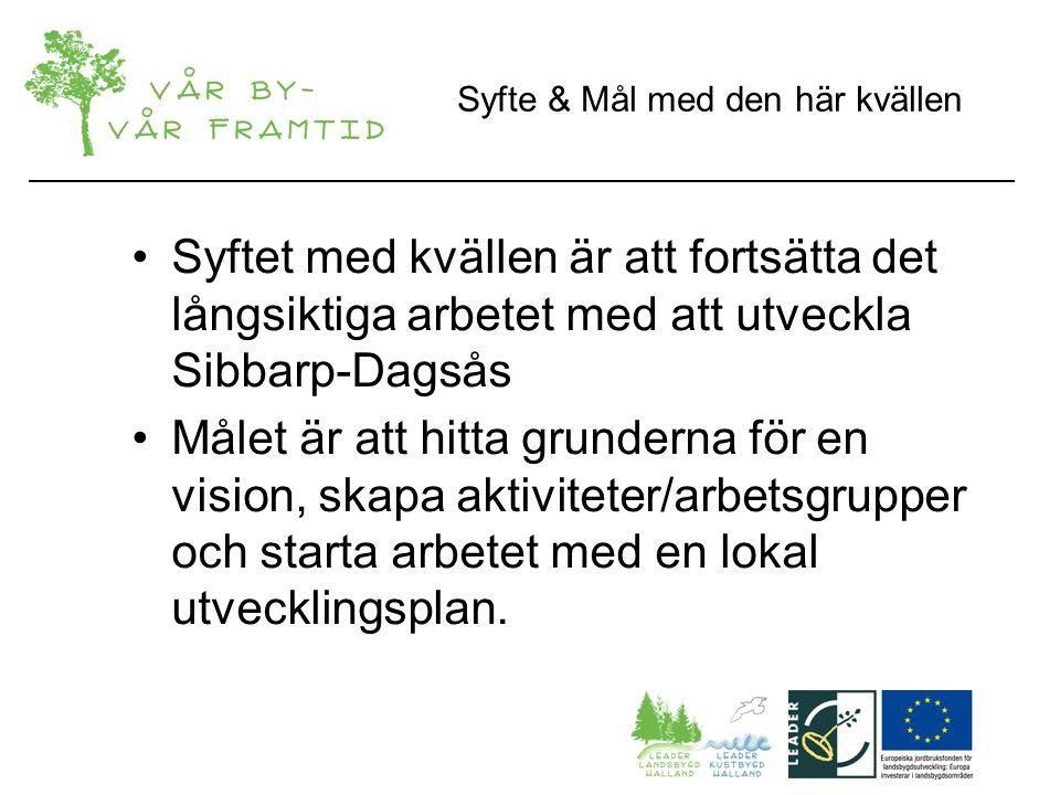 Syfte & Mål med den här kvällen Syftet med kvällen är att fortsätta det långsiktiga arbetet med att utveckla Sibbarp-Dagsås Målet är att hitta grunderna för en vision, skapa aktiviteter/arbetsgrupper och starta arbetet med en lokal utvecklingsplan.