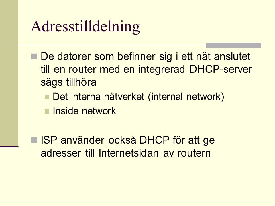 Adresstilldelning De datorer som befinner sig i ett nät anslutet till en router med en integrerad DHCP-server sägs tillhöra Det interna nätverket (internal network) Inside network ISP använder också DHCP för att ge adresser till Internetsidan av routern