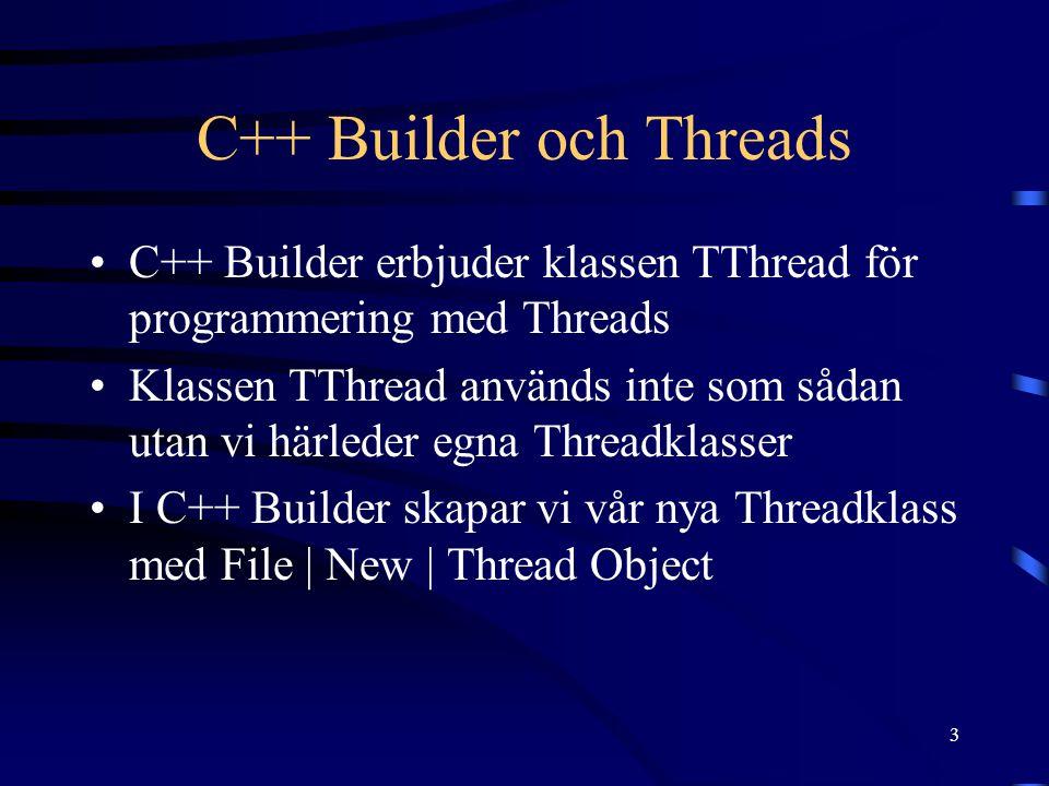 3 C++ Builder och Threads C++ Builder erbjuder klassen TThread för programmering med Threads Klassen TThread används inte som sådan utan vi härleder egna Threadklasser I C++ Builder skapar vi vår nya Threadklass med File | New | Thread Object