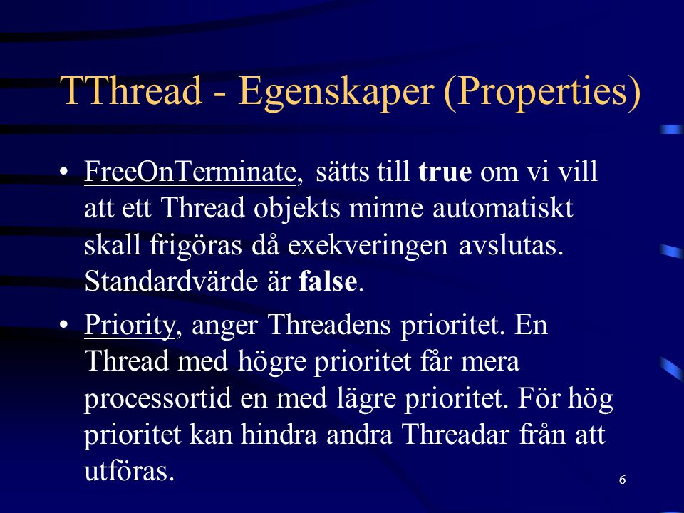 6 TThread - Egenskaper (Properties) FreeOnTerminate, sätts till true om vi vill att ett Thread objekts minne automatiskt skall frigöras då exekveringen avslutas.