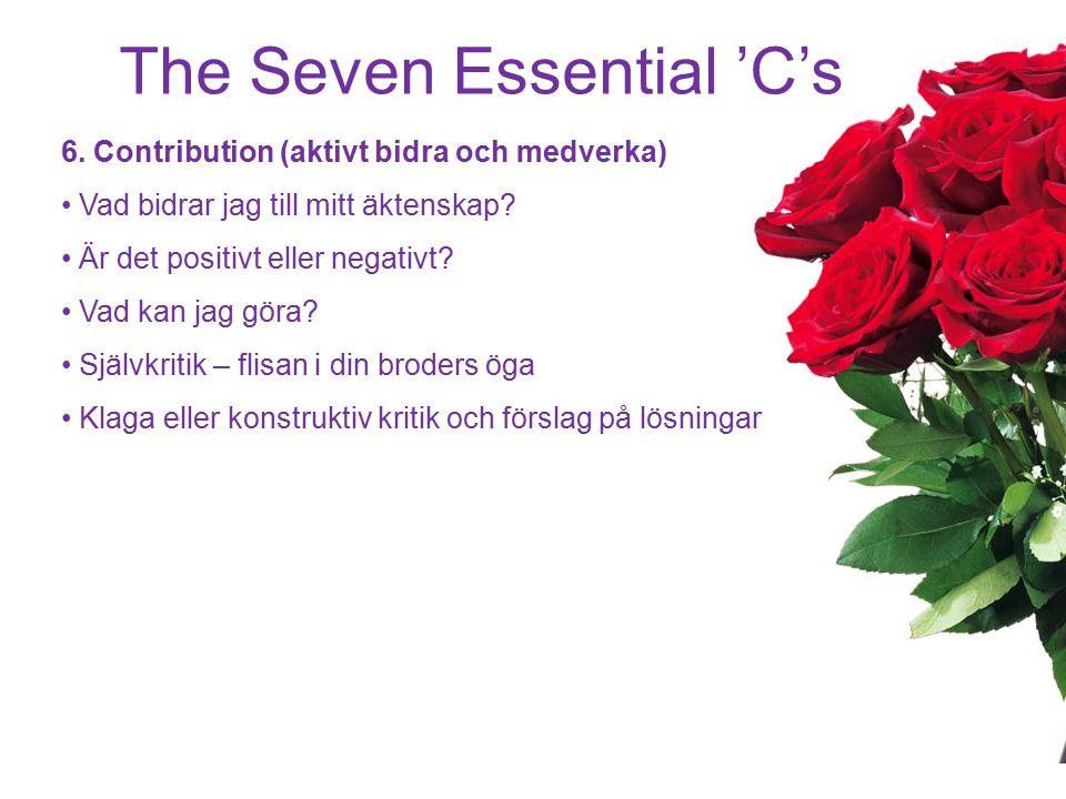 The Seven Essential 'C's 6. Contribution (aktivt bidra och medverka) Vad bidrar jag till mitt äktenskap? Är det positivt eller negativt? Vad kan jag g