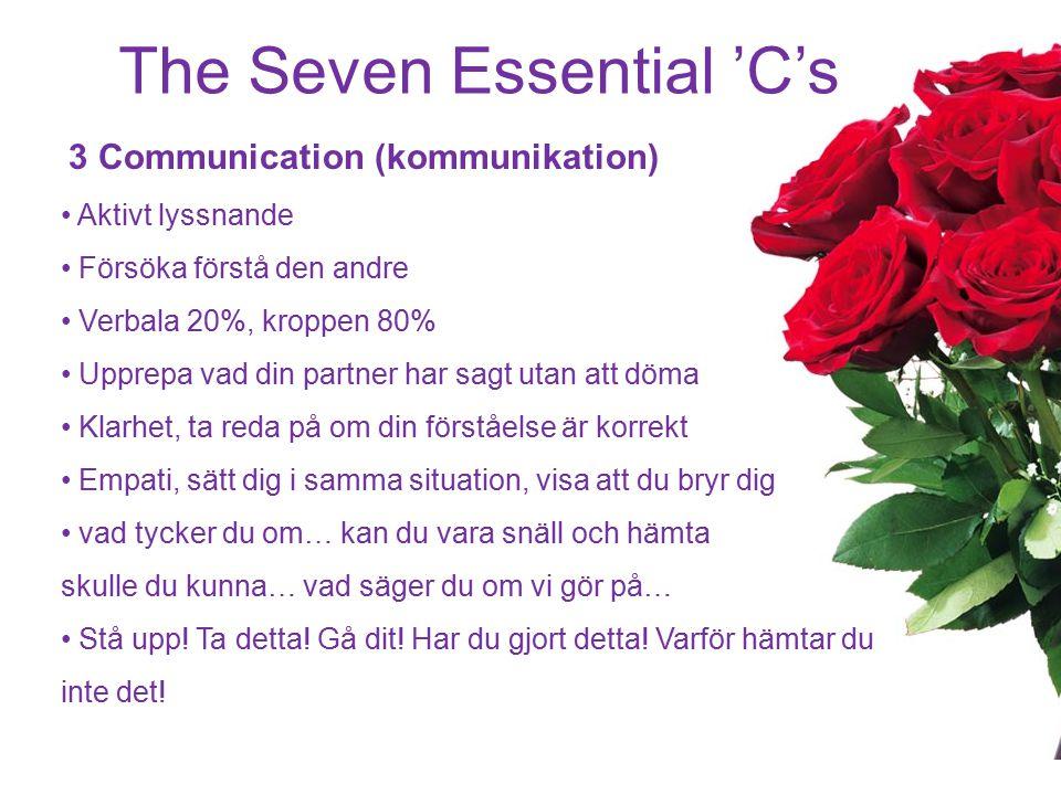 The Seven Essential 'C's 3 Communication (kommunikation) Aktivt lyssnande Försöka förstå den andre Verbala 20%, kroppen 80% Upprepa vad din partner ha