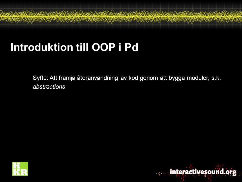 Introduktion till OOP i Pd Syfte: Att främja återanvändning av kod genom att bygga moduler, s.k.