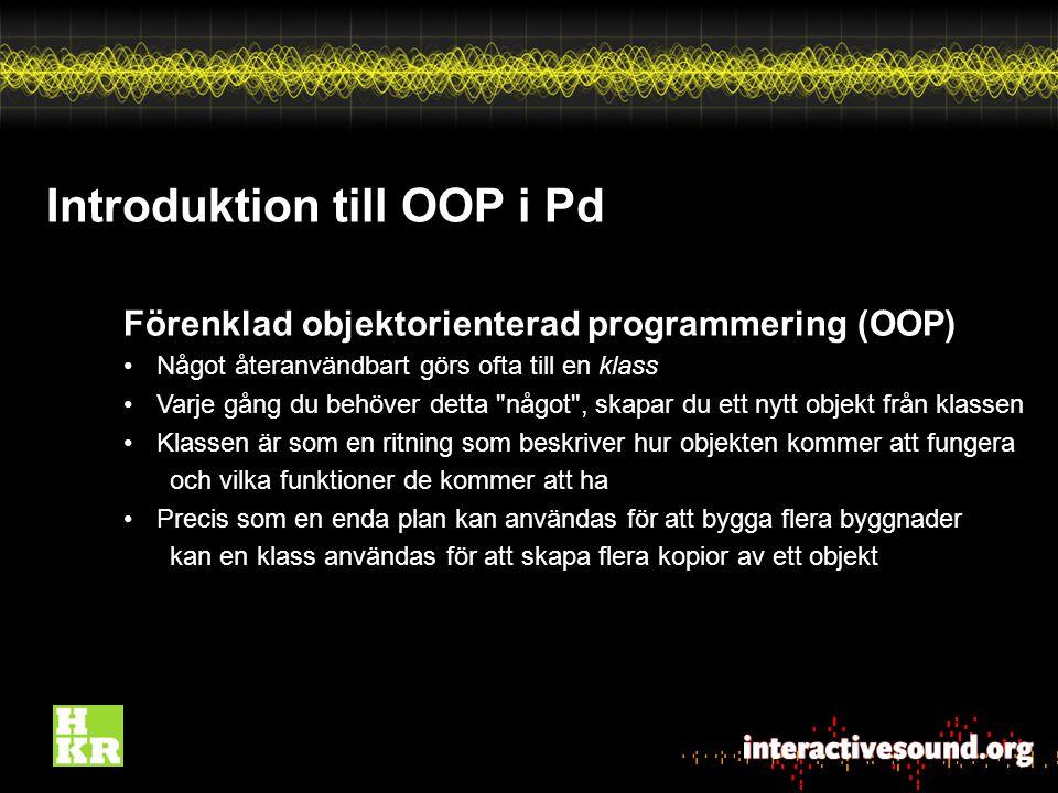 Introduktion till OOP i Pd Förenklad objektorienterad programmering (OOP) Något återanvändbart görs ofta till en klass Varje gång du behöver detta något , skapar du ett nytt objekt från klassen Klassen är som en ritning som beskriver hur objekten kommer att fungera och vilka funktioner de kommer att ha Precis som en enda plan kan användas för att bygga flera byggnader kan en klass användas för att skapa flera kopior av ett objekt