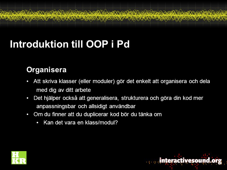 Introduktion till OOP i Pd Organisera Att skriva klasser (eller moduler) gör det enkelt att organisera och dela med dig av ditt arbete Det hjälper också att generalisera, strukturera och göra din kod mer anpassningsbar och allsidigt användbar Om du finner att du duplicerar kod bör du tänka om Kan det vara en klass/modul?