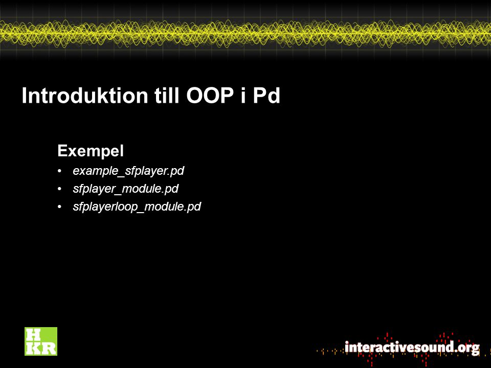 Introduktion till OOP i Pd Exempel example_sfplayer.pd sfplayer_module.pd sfplayerloop_module.pd