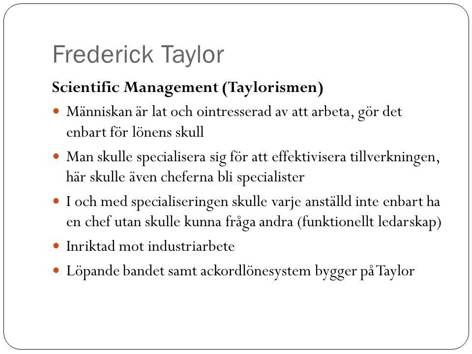 Frederick Taylor Scientific Management (Taylorismen) Människan är lat och ointresserad av att arbeta, gör det enbart för lönens skull Man skulle speci