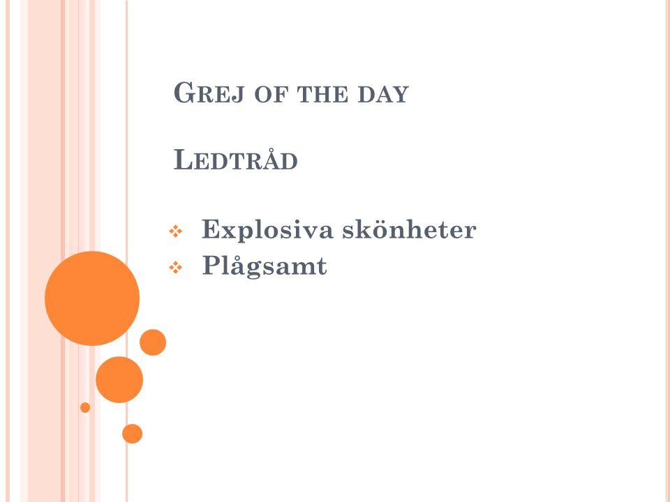 G REJ OF THE DAY L EDTRÅD  Explosiva skönheter  Plågsamt