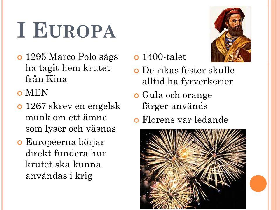 I E UROPA 1295 Marco Polo sägs ha tagit hem krutet från Kina MEN 1267 skrev en engelsk munk om ett ämne som lyser och väsnas Européerna börjar direkt fundera hur krutet ska kunna användas i krig 1400-talet De rikas fester skulle alltid ha fyrverkerier Gula och orange färger används Florens var ledande