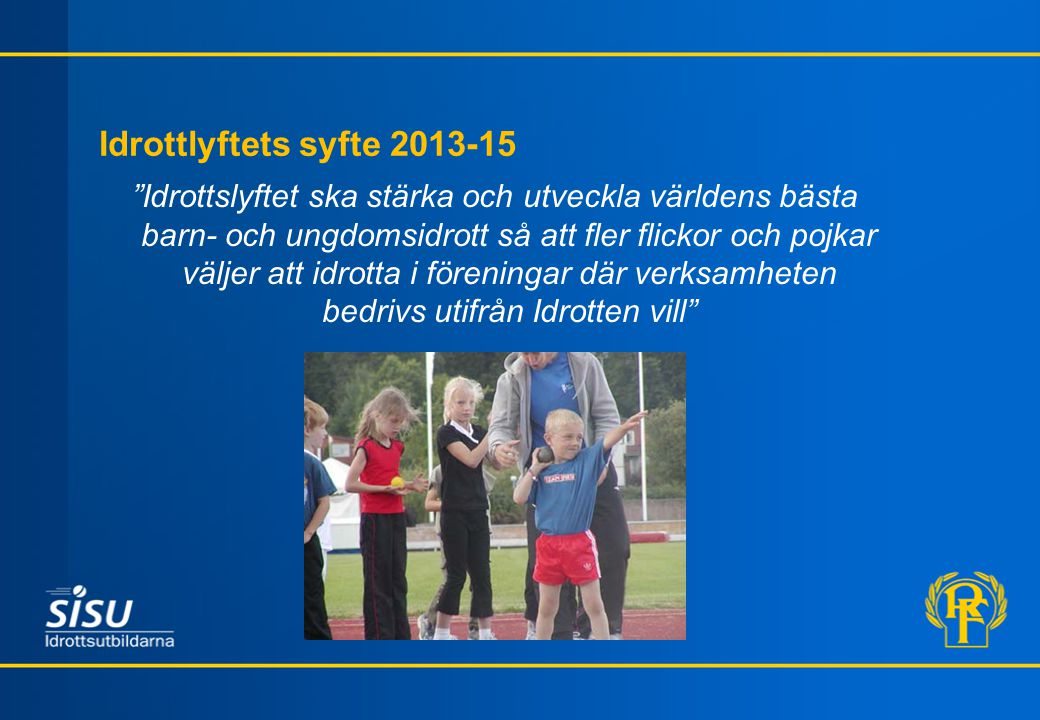 Idrottlyftets syfte 2013-15 Idrottslyftet ska stärka och utveckla världens bästa barn- och ungdomsidrott så att fler flickor och pojkar väljer att idrotta i föreningar där verksamheten bedrivs utifrån Idrotten vill