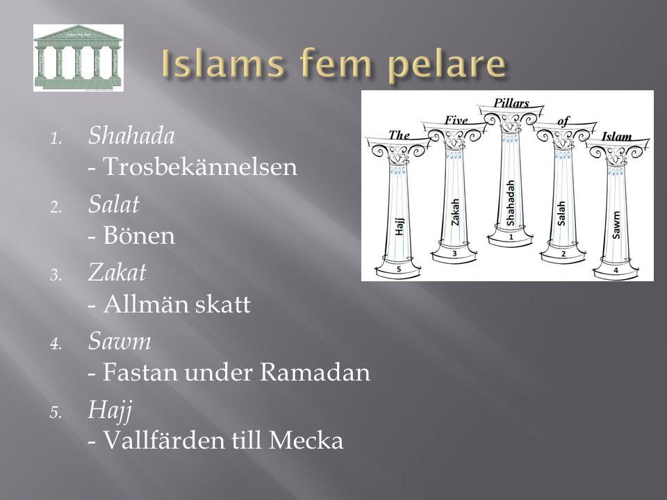 1. Shahada - Trosbekännelsen 2. Salat - Bönen 3. Zakat - Allmän skatt 4. Sawm - Fastan under Ramadan 5. Hajj - Vallfärden till Mecka