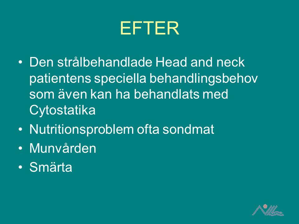 EFTER Den strålbehandlade Head and neck patientens speciella behandlingsbehov som även kan ha behandlats med Cytostatika Nutritionsproblem ofta sondma