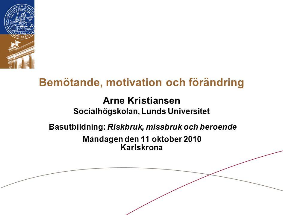 Bemötande, motivation och förändring Arne Kristiansen Socialhögskolan, Lunds Universitet Basutbildning: Riskbruk, missbruk och beroende Måndagen den 1