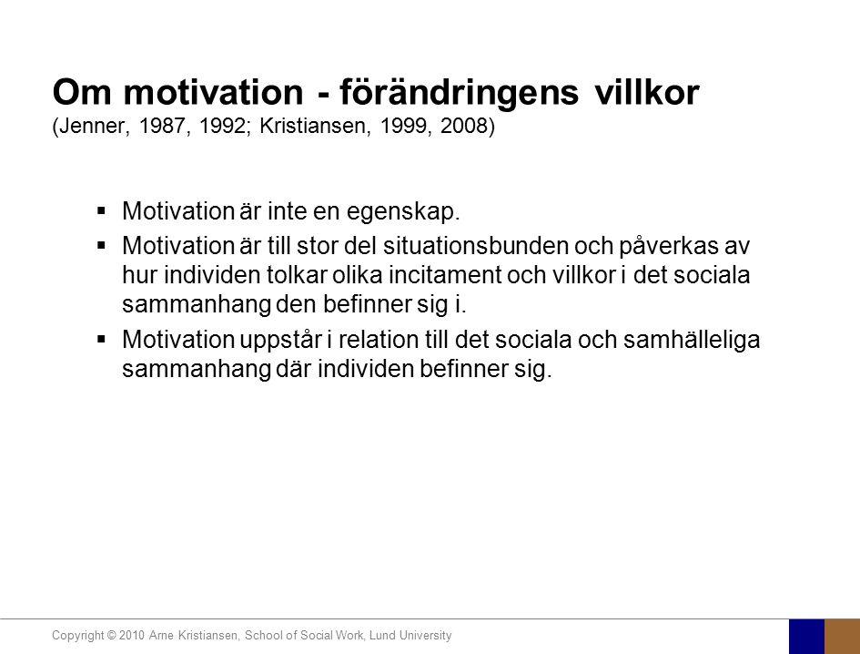 Copyright © 2010 Arne Kristiansen, School of Social Work, Lund University Om motivation - förändringens villkor (Jenner, 1987, 1992; Kristiansen, 1999