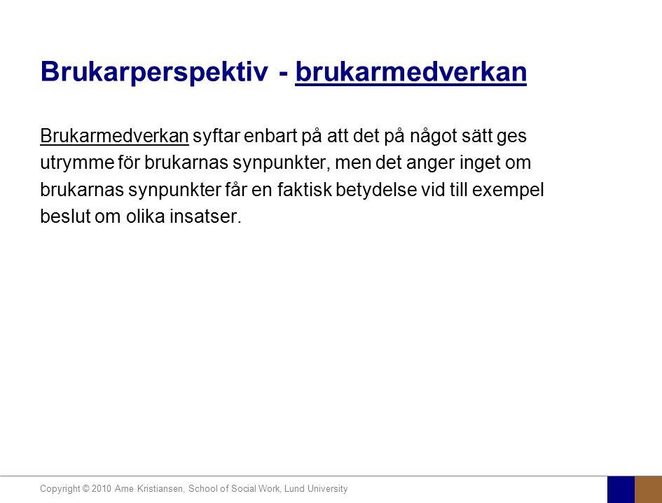 Copyright © 2010 Arne Kristiansen, School of Social Work, Lund University Brukarperspektiv - brukarmedverkan Brukarmedverkan syftar enbart på att det