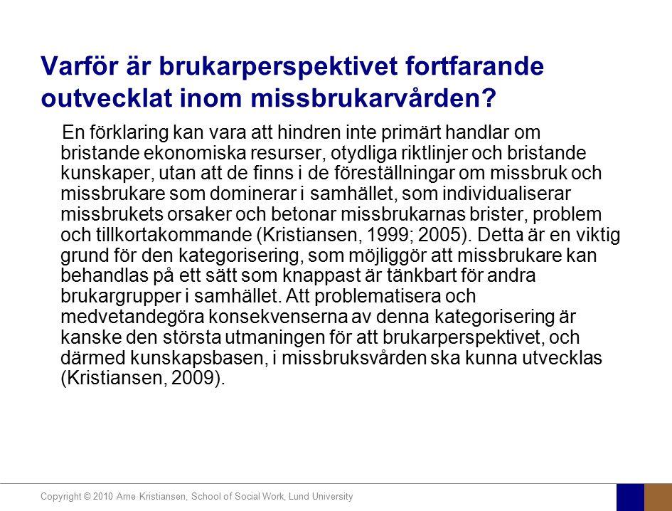 Copyright © 2010 Arne Kristiansen, School of Social Work, Lund University Varför är brukarperspektivet fortfarande outvecklat inom missbrukarvården? E