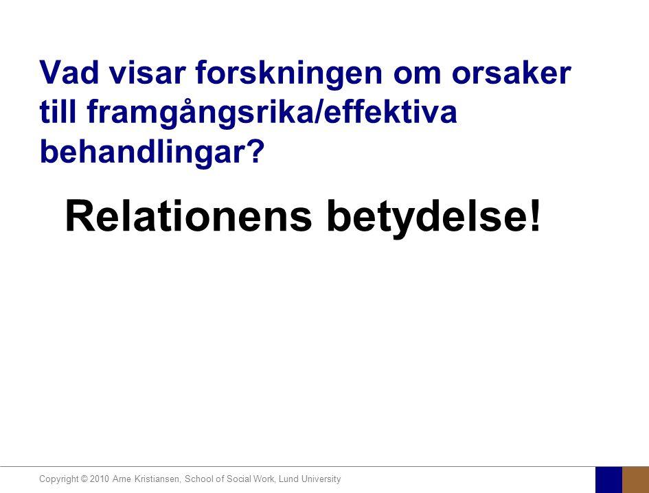 Copyright © 2010 Arne Kristiansen, School of Social Work, Lund University Vad visar forskningen om orsaker till framgångsrika/effektiva behandlingar?