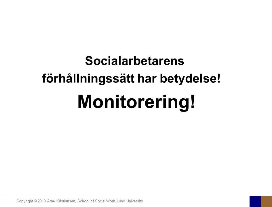 Copyright © 2010 Arne Kristiansen, School of Social Work, Lund University Socialarbetarens förhållningssätt har betydelse! Monitorering!