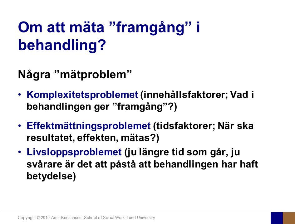 """Copyright © 2010 Arne Kristiansen, School of Social Work, Lund University Om att mäta """"framgång"""" i behandling? Några """"mätproblem"""" Komplexitetsprobleme"""