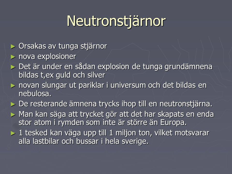 Neutronstjärnor ► Orsakas av tunga stjärnor ► nova explosioner ► Det är under en sådan explosion de tunga grundämnena bildas t,ex guld och silver ► novan slungar ut pariklar i universum och det bildas en nebulosa.