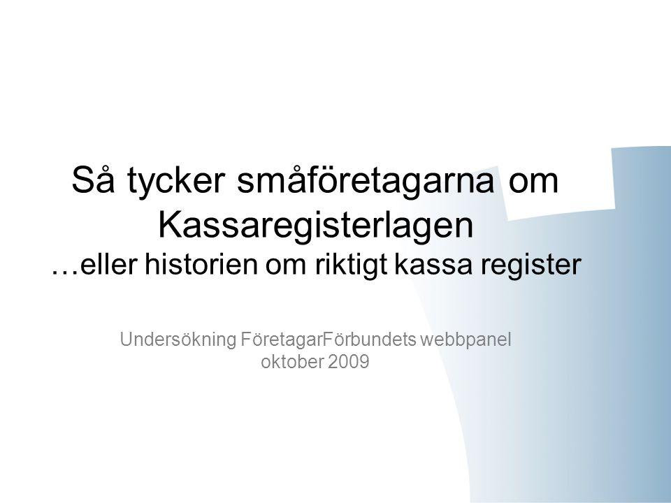 Så tycker småföretagarna om Kassaregisterlagen …eller historien om riktigt kassa register Undersökning FöretagarFörbundets webbpanel oktober 2009