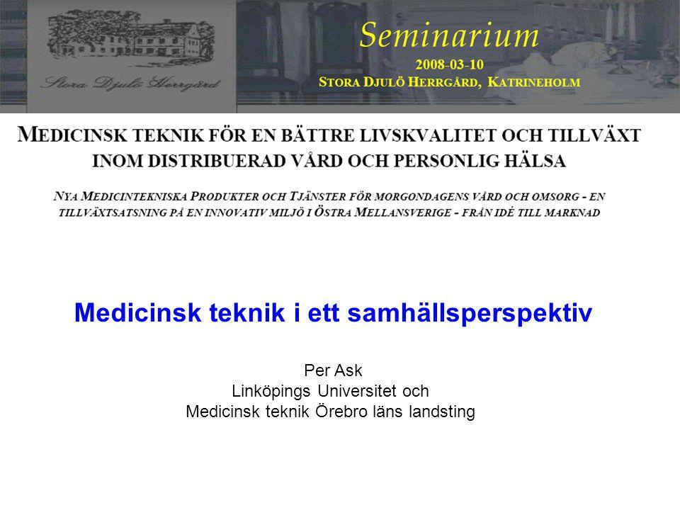 Medicinsk teknik i ett samhällsperspektiv Per Ask Linköpings Universitet och Medicinsk teknik Örebro läns landsting