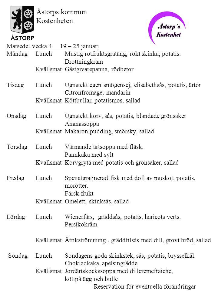 Matsedel vecka 5 26 januari – 1 februari MåndagLunchKorv Stroganoff, potatis/ris, brysselkål Ananaskräm KvällsmatBlodpudding, strimlad skinka, sallad, lingon TisdagLunchUgnstekt fisk, kall sås med spenat, potatis, brytbönor Nyponsoppa, grädde KvällsmatFärsbiff, sås med lök, stekt potatis, sallad OnsdagLunchKlassisk raggmunk, stekt fläsk, lingon, morötter Körsbärskompott KvällsmatKokt korv, potatismos, sallad TorsdagLunchRotfruktsoppa, skinka Risgrynskaka, saftsås KvällsmatTunn pannkaka, sallad, grädde, sylt FredagLunchLäcker laxpudding, dillsky, broccoli Färsk frukt KvällsmatPizza med skinka och tomat, sallad LördagLunchPersiljejärpar, sås, potatis, vaxbönor Jordgubbssoppa KvällsmatVarm gubbröra, persilja, bröd(=kavring), sallad SöndagLunchGod helstekt fläskkotlett, plommonsås, ugnstekt potatis, herrgårdsgrönsaker Äppelkaka, vaniljsås KvällsmatRisgrynsgröt, köttpålägg, bulle Reservation för eventuella förändringar Åstorps kommun Kostenheten