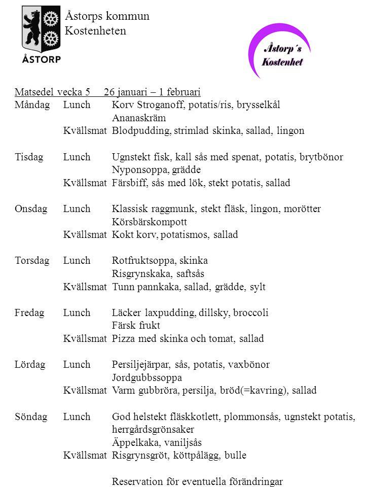 Matsedel vecka 6 2 – 8 februari MåndagLunchFläskschnitzel, sås, potatis, ärtor Färsk frukt KvällsmatFläskpannkaka, sallad TisdagLunchKökets goda fiskgratäng Bonjour, potatis, haricots verts Jordgubbskompott KvällsmatKalvsylta, rödbetssallad, stekt potatis, sallad OnsdagLunchFrestande fläskköttsgryta, potatis, romanabönor Citrussoppa KvällsmatUgnsomelett med skinka, sparrisstuvning, sallad TorsdagLunchKöttfärs och potatissoppa Ananaspaj, grädde KvällsmatGratinerad korv, potatismos, sallad FredagLunchKokt torsk, senapssås, potatis, ärtor Blandad fruktkräm KvällsmatKyckling a la cecil, ris/potatis, sallad LördagLunchAptitlig kycklinggratäng Mango, potatis/ris, broccoli Björnbärssoppa KvällsmatJanssons frestelse, ägghalva, sallad SöndagLunchDillköttsgryta, potatis, herrgårdsgrönsaker Äppelrisfromage med kanel, grädde KvällsmatMannagrynsgröt, köttpålägg, bulle Reservation för eventuella förändringar Åstorps kommun Kostenheten