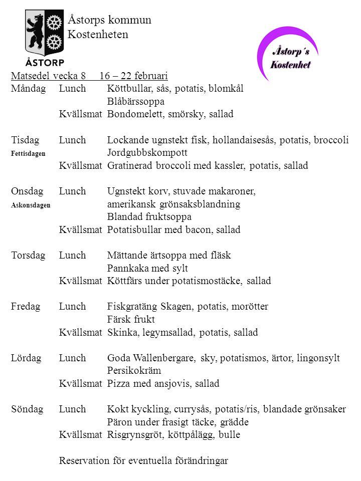 Matsedel vecka 9 23 februari – 1 mars MåndagLunchFläskkorv, rotmos, romanabönor Svart vinbärssoppa KvällsmatGästgivarepanna, rödbetor TisdagLunchGratinerad fisk med persiljesås, potatis, ärtor Körsbärskaka, grädde KvällsmatFärsbiff, skånks potatis, sallad OnsdagLunchPorterfärs, gräddsås, potatis, haricots verts Färsk frukt KvällsmatUgnspannkaka, sallad, sylt, grädde TorsdagLunchKycklingsoppa Kesokaka, sylt KvällsmatUgnstekt korv, potatismos, sallad FredagLunchTomat och ostgratinerad fisk, sås, potatis, ärtor Blandad fruktkräm KvällsmatRostbiff, remouladsås, bröd, sallad LördagLunchAromatisk kött och grönsaksgryta, potatis Apelsinsoppa KvällsmatLöksill, potatis, ägghalva, sallad SöndagLunchLockande potatisgratäng, kalkonbröst, romanescogrönsaker Brylépudding, karamellsås KvällsmatMannagrynsgröt, köttpålägg, bulle Reservation för eventuella förändringar Åstorps kommun Kostenheten