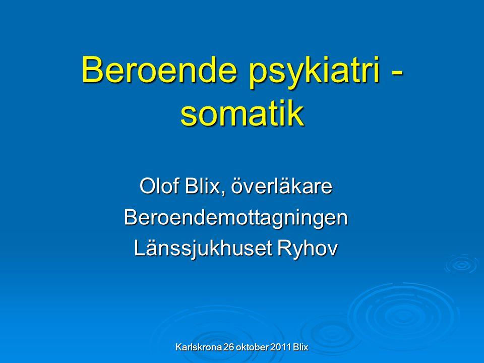 Karlskrona 26 oktober 2011 Blix Beroende psykiatri - somatik Olof Blix, överläkare Beroendemottagningen Länssjukhuset Ryhov