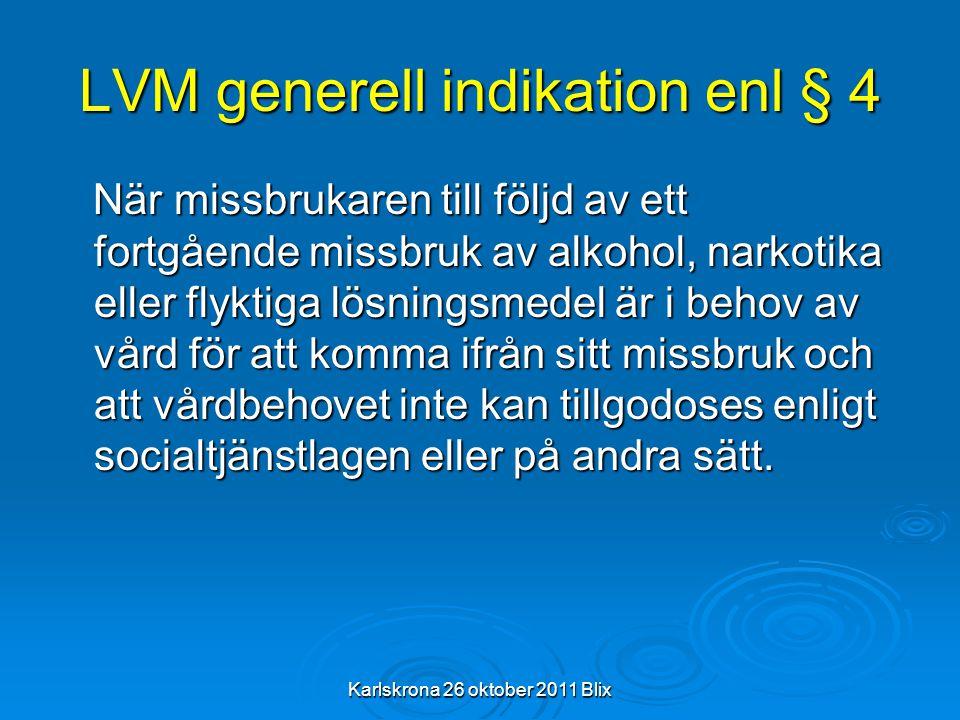 Karlskrona 26 oktober 2011 Blix LVM generell indikation enl § 4 När missbrukaren till följd av ett fortgående missbruk av alkohol, narkotika eller fly