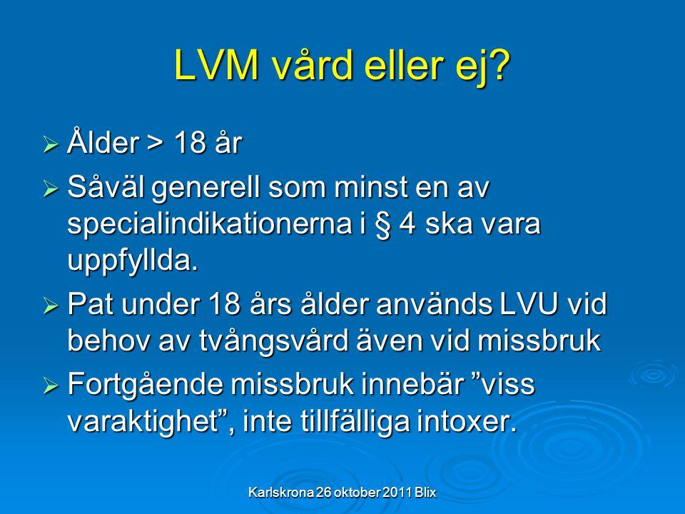 Karlskrona 26 oktober 2011 Blix LVM vård eller ej?  Ålder > 18 år  Såväl generell som minst en av specialindikationerna i § 4 ska vara uppfyllda. 