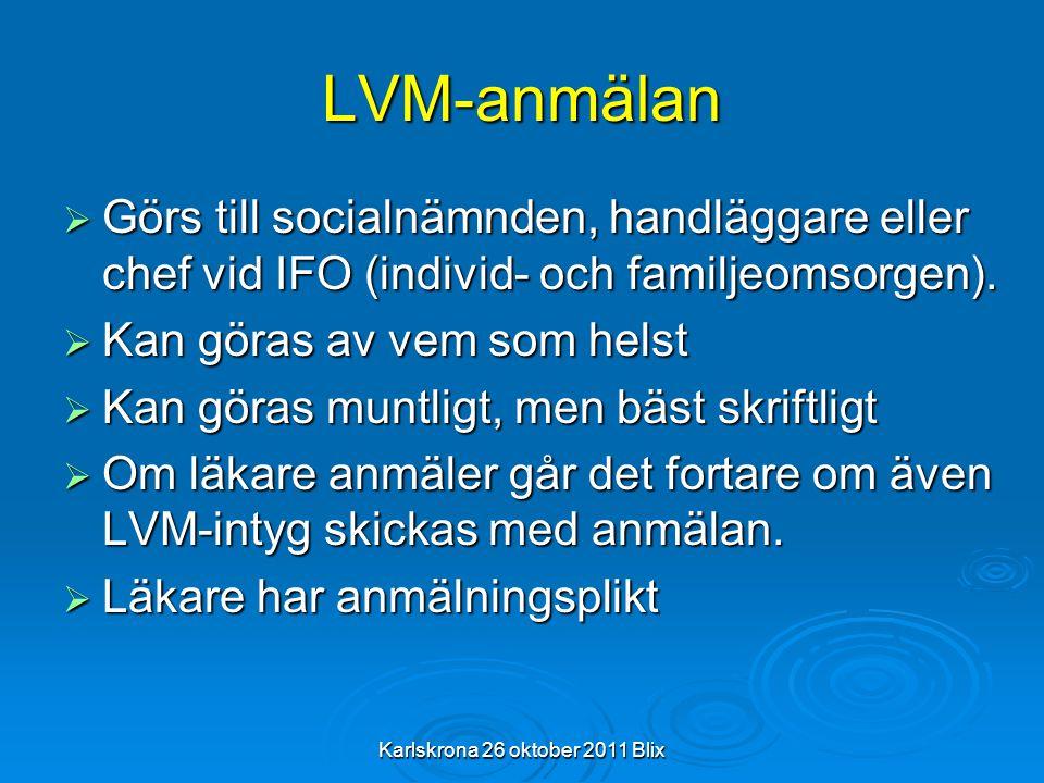 Karlskrona 26 oktober 2011 Blix LVM-anmälan  Görs till socialnämnden, handläggare eller chef vid IFO (individ- och familjeomsorgen).  Kan göras av v