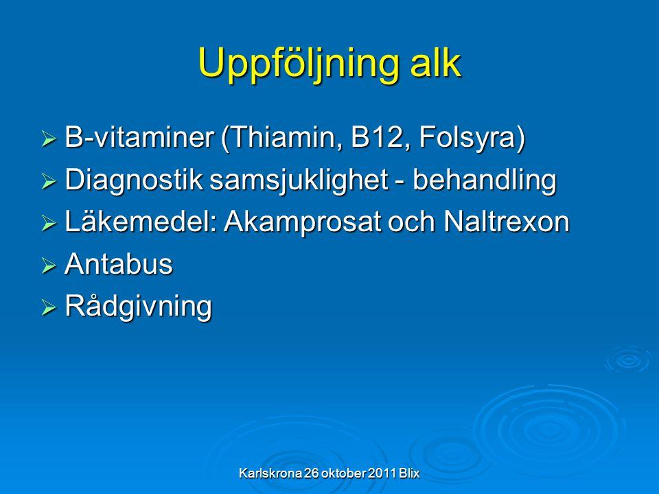 Karlskrona 26 oktober 2011 Blix Uppföljning alk  B-vitaminer (Thiamin, B12, Folsyra)  Diagnostik samsjuklighet - behandling  Läkemedel: Akamprosat