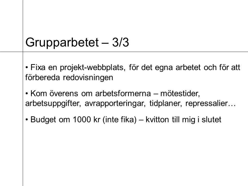 Grupparbetet – 3/3 Fixa en projekt-webbplats, för det egna arbetet och för att förbereda redovisningen Kom överens om arbetsformerna – mötestider, arbetsuppgifter, avrapporteringar, tidplaner, repressalier… Budget om 1000 kr (inte fika) – kvitton till mig i slutet