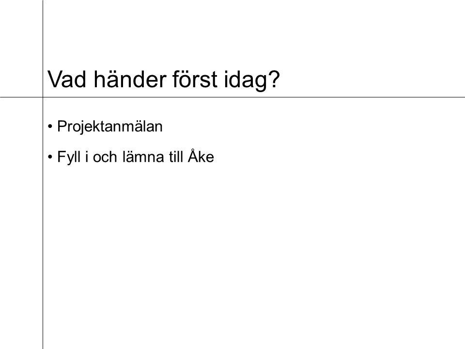 Vad händer först idag? Projektanmälan Fyll i och lämna till Åke