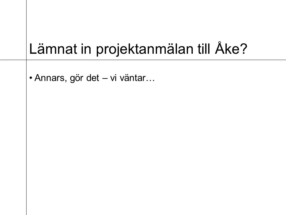 Lämnat in projektanmälan till Åke? Annars, gör det – vi väntar…