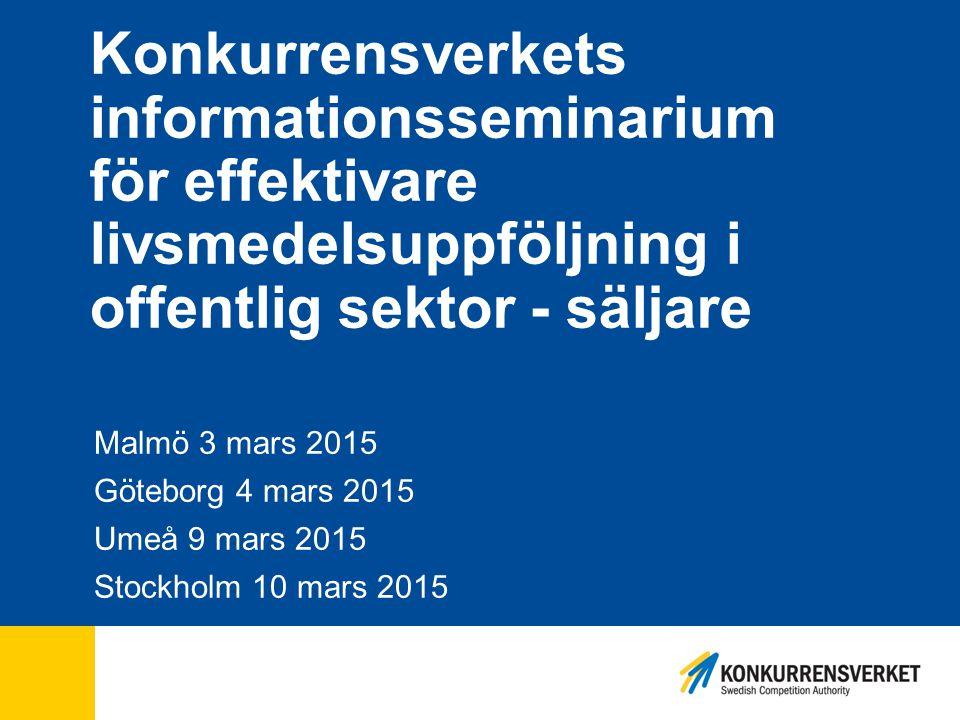 Konkurrensverkets informationsseminarium för effektivare livsmedelsuppföljning i offentlig sektor - säljare Malmö 3 mars 2015 Göteborg 4 mars 2015 Ume