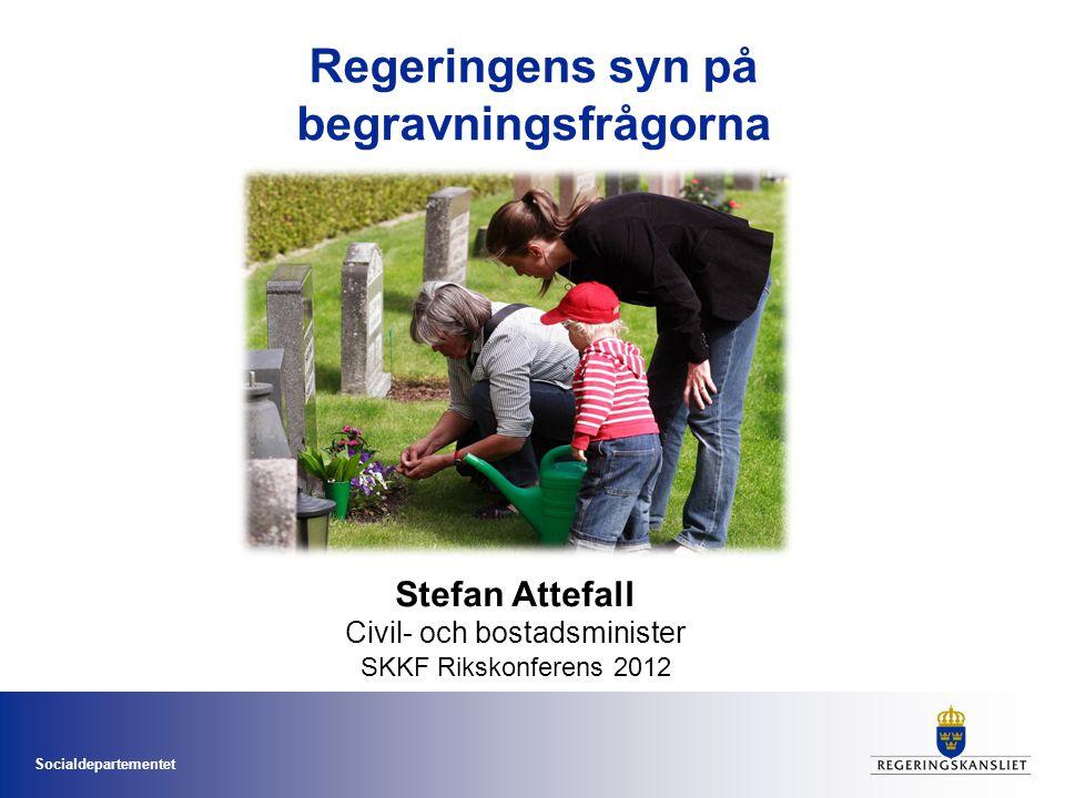 Socialdepartementet Regeringens syn på begravningsfrågorna Stefan Attefall Civil- och bostadsminister SKKF Rikskonferens 2012