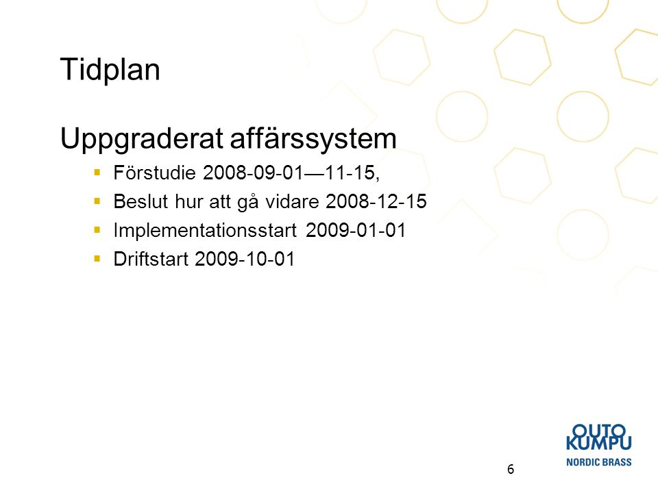 6 Tidplan Uppgraderat affärssystem  Förstudie 2008-09-01—11-15,  Beslut hur att gå vidare 2008-12-15  Implementationsstart 2009-01-01  Driftstart