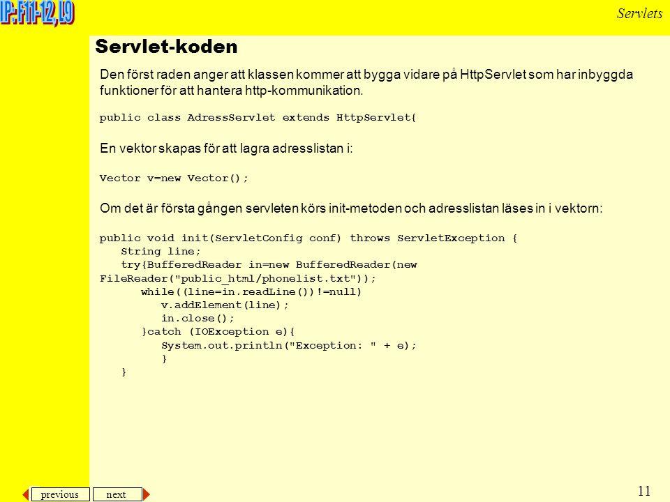 previous next 11 Servlets Den först raden anger att klassen kommer att bygga vidare på HttpServlet som har inbyggda funktioner för att hantera http-kommunikation.