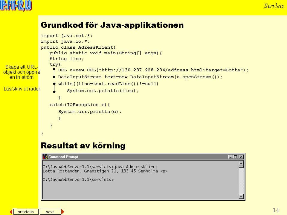 previous next 14 Servlets import java.net.*; import java.io.*; public class AdressKlient{ public static void main(String[] args){ String line; try{ URL u=new URL( http://130.237.228.234/address.html target=Lotta ); DataInputStream text=new DataInputStream(u.openStream()); while((line=text.readLine())!=null) System.out.println(line); } catch(IOException e){ System.err.println(e); } Grundkod för Java-applikationen Skapa ett URL- objekt och öppna en in-ström Läs/skriv ut rader Resultat av körning