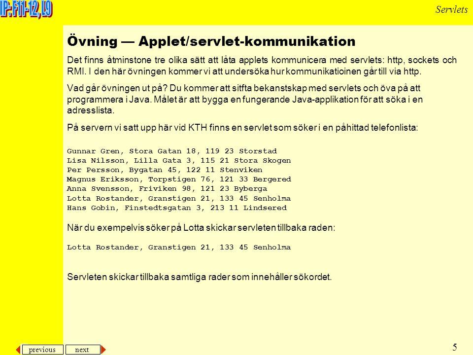 previous next 5 Servlets Övning — Applet/servlet-kommunikation Det finns åtminstone tre olika sätt att låta applets kommunicera med servlets: http, sockets och RMI.