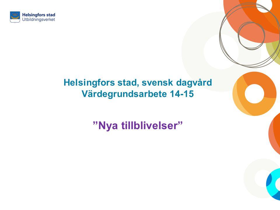 """Helsingfors stad, svensk dagvård Värdegrundsarbete 14-15 """"Nya tillblivelser"""""""