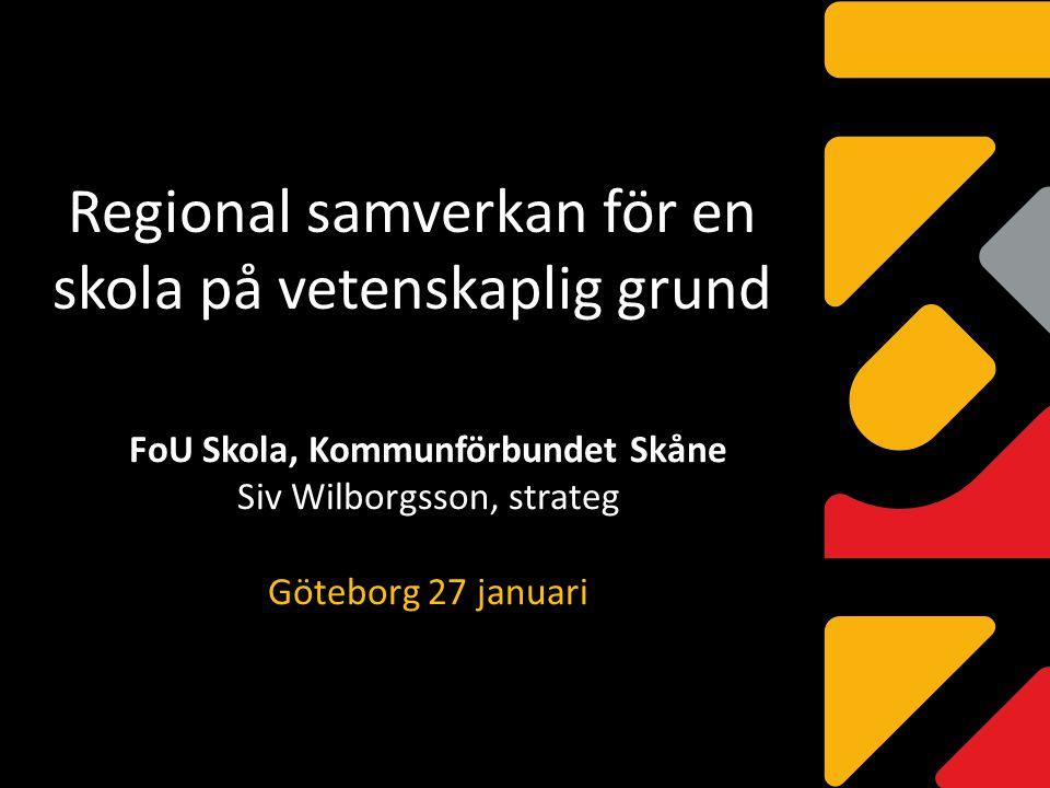 Regional samverkan för en skola på vetenskaplig grund FoU Skola, Kommunförbundet Skåne Siv Wilborgsson, strateg Göteborg 27 januari