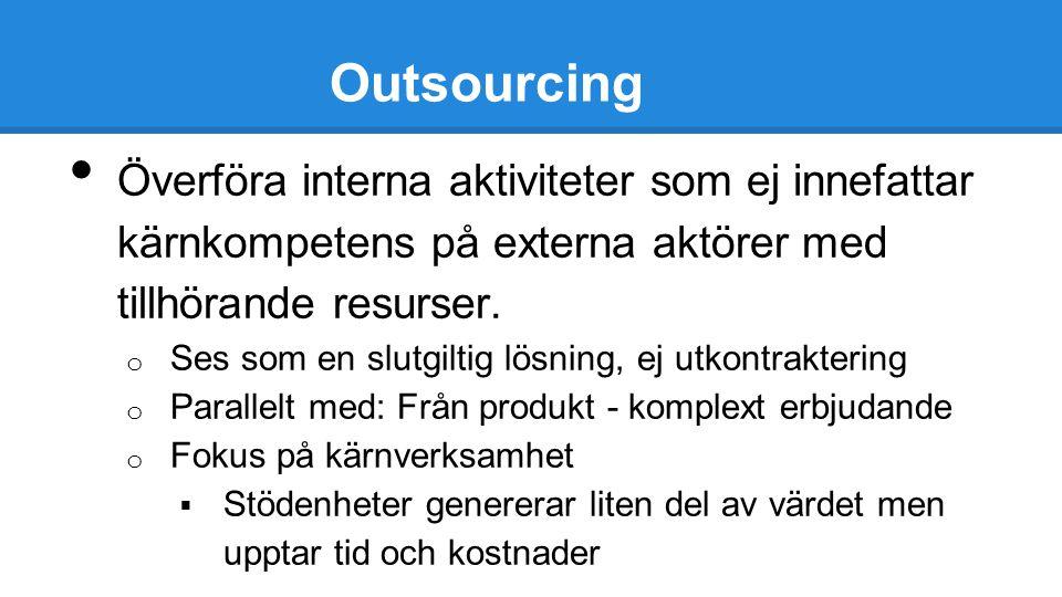 Outsourcing Överföra interna aktiviteter som ej innefattar kärnkompetens på externa aktörer med tillhörande resurser. o Ses som en slutgiltig lösning,