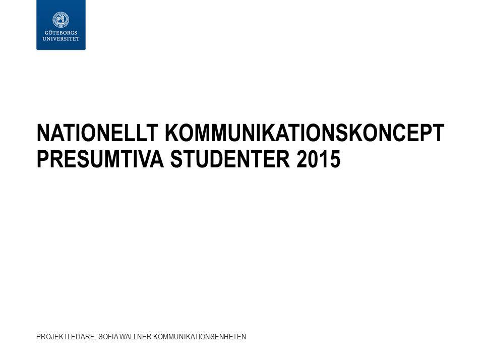 NATIONELLT KOMMUNIKATIONSKONCEPT PRESUMTIVA STUDENTER 2015 PROJEKTLEDARE, SOFIA WALLNER KOMMUNIKATIONSENHETEN