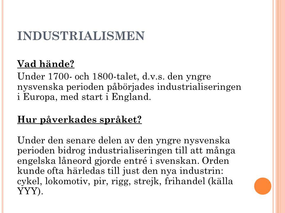 INDUSTRIALISMEN Vad hände? Under 1700- och 1800-talet, d.v.s. den yngre nysvenska perioden påbörjades industrialiseringen i Europa, med start i Englan